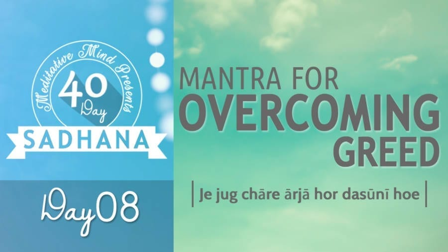 Day 08 of #40DaySADHANA   Mantra to Overcome Greed – Je Jug Chare Arja