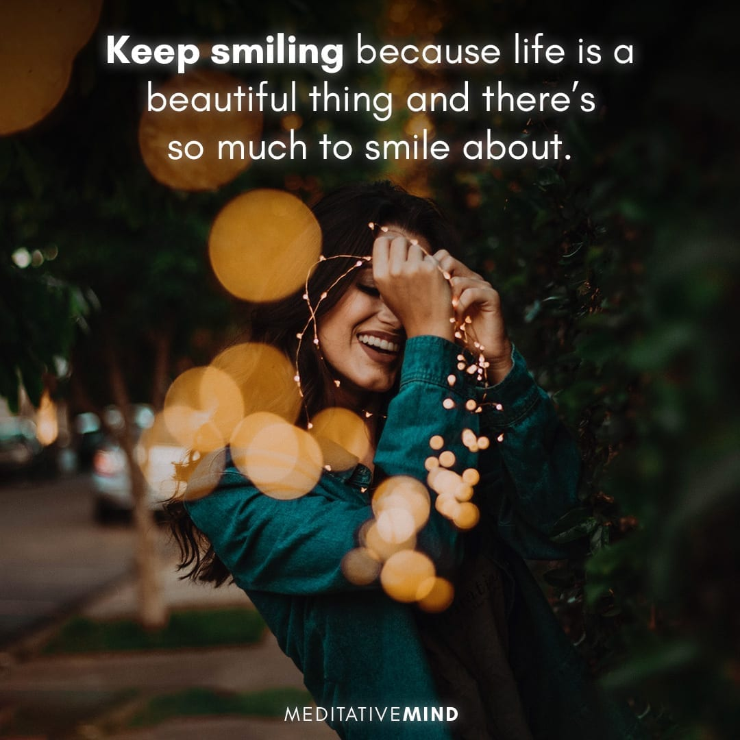 Keep smiling because life is a beautiful thing and there's so much to smile about.