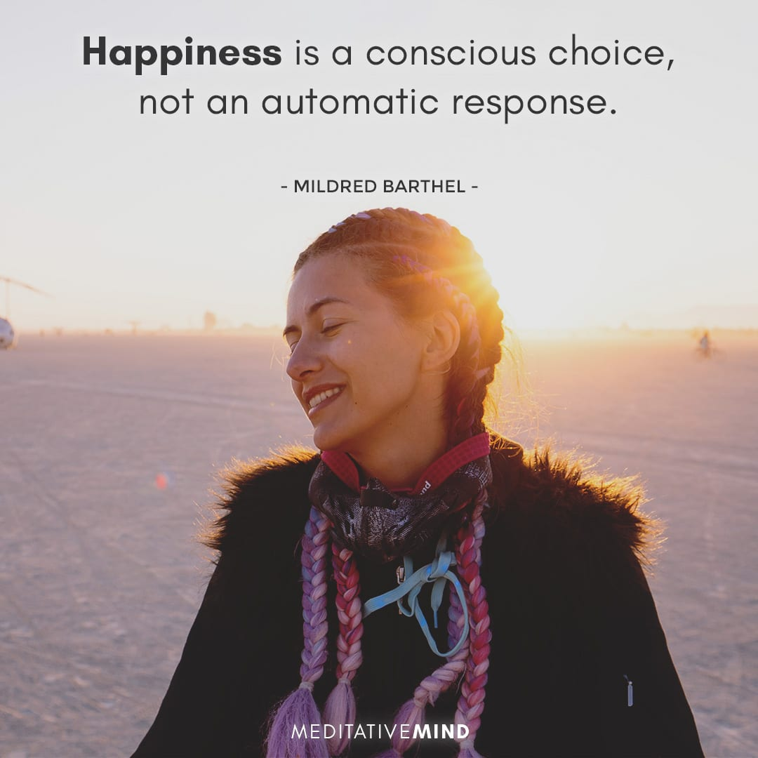 Happiness is a conscious choice, not an automatic response.