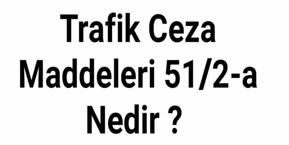 Trafik Ceza Maddeleri 51/2-a