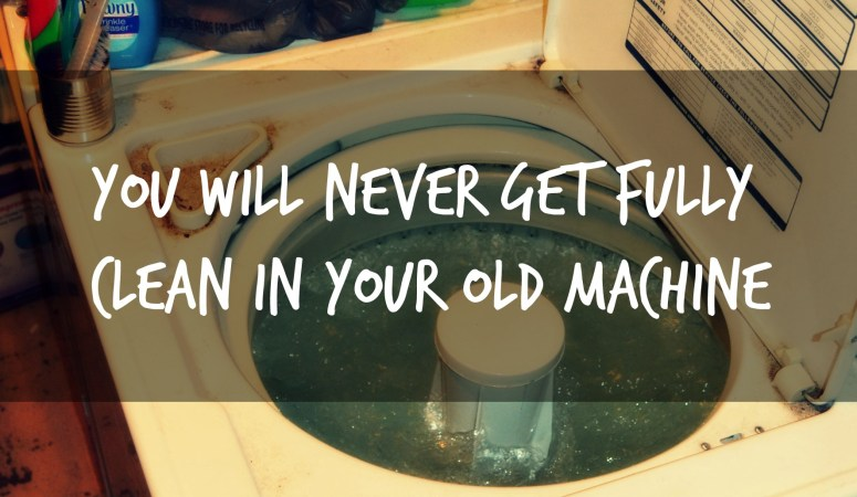 You will Never get Fully Clean in Your Old Machine