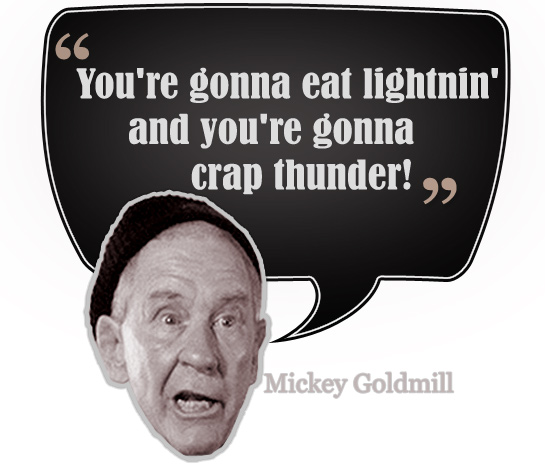 Mickey: You're gonna eat lightnin'; and you're gonna crap thunder!