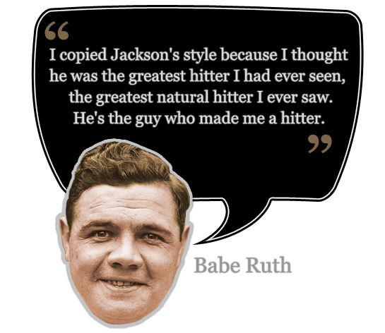 """""""I copied (Shoeless Joe) Jackson's style because I thought he was the greatest hitter I had ever seen, the greatest natural hitter I ever saw. He's the guy who made me a hitter."""" - Babe Ruth"""