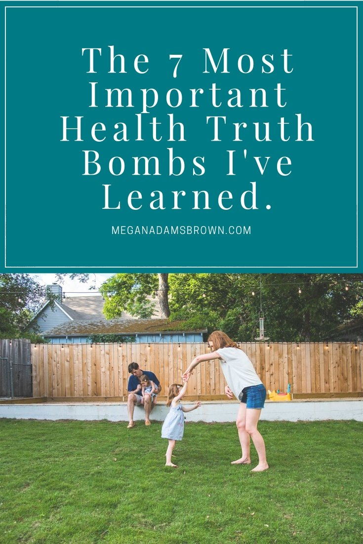 the 7 most important health truth bombs I've learned - meganadamsbrown.com