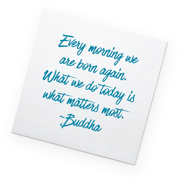 Post-It: Every morning we are born again. What we do today is what matters most. - Buddha