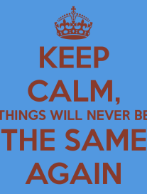 keep-calm-things-will-never-be-the-same-again