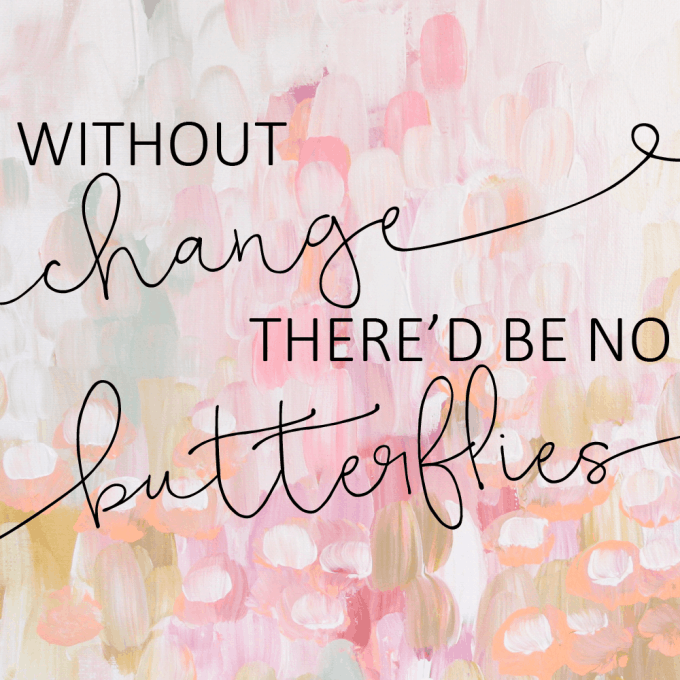 Without change, there'd be no butterflies.
