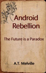 Android Rebelliion - The Future is a Paradox - A.T. Melville