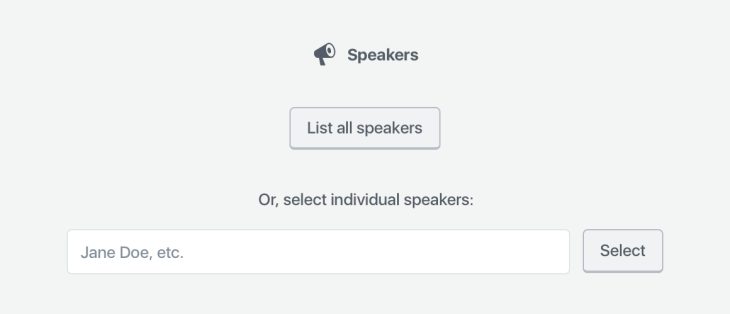 "A screenshot which shows the Speakers block placeholder, which contains the block name and its block icon (a megaphone), a button that reads ""List all speakers,"" and a search field with ""select"" button labelled ""Or, select individual speakers."""