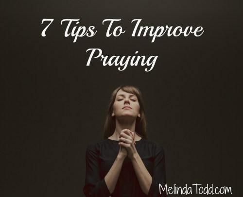 7 Tips To Improve Praying