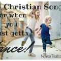 10 Christian Songs When You Need To Dance