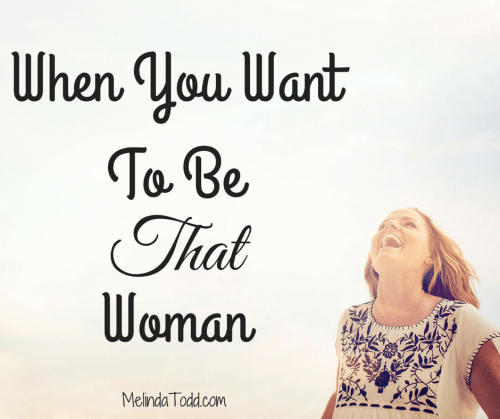 When You Want To Be That Woman