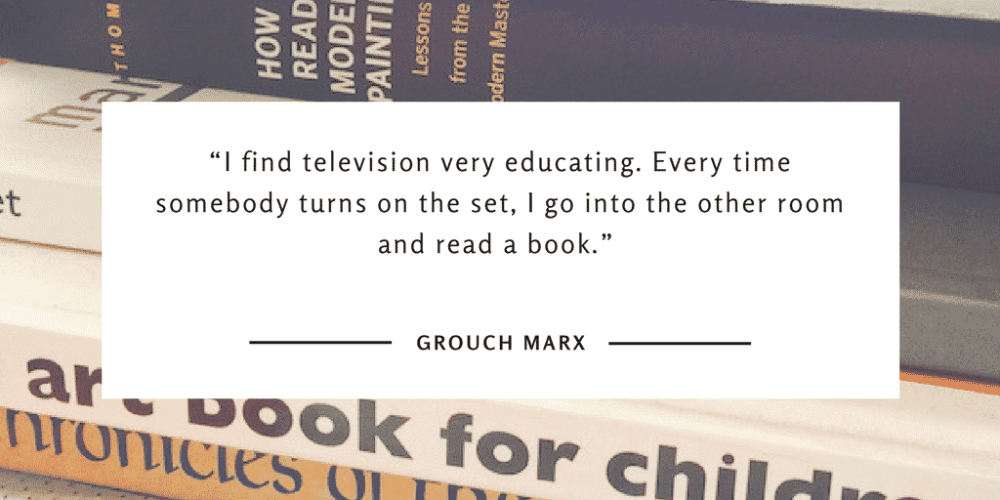 """""""I find television very educating. Every time somebody turns on the set, I go into the other room and read a book."""" Grouch Marx"""