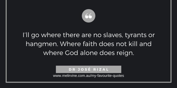 I'll go where there are no slaves, tyrants or hangmen. Where faith does not kill and where God alone does reign. DR JOSE RIZAL.