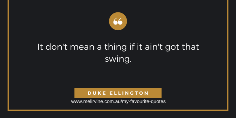 It don't mean a thing if it aint got that swing. DUKE ELLINGTON.