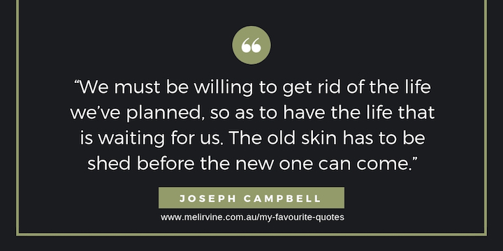 We must be willing to get rid of the life we've planned, so as to have the life that is waiting for us. The old skin has to be shed before the new one can come. Joseph Campbell