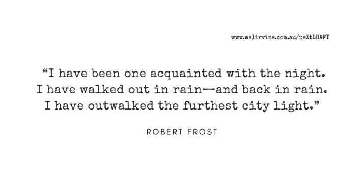 I have been one acquainted with the night. I have walked out in rain—and back in rain. I have outwalked the furthest city light. ROBERT FROST