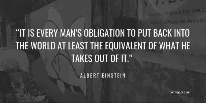 IT IS EVERY MAN'S OBLIGATION TO PUT BACK INTO THE WORLD AT LEAST THE EQUIVALENT OF WHAT HE TAKES OUT OF IT. ALBERT EINSTEIN.