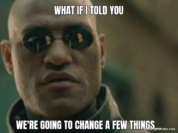 What if I told you were going to change a few things - Meme Generator