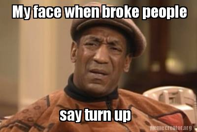 Meme Creator - Funny My face when broke people say turn up ...