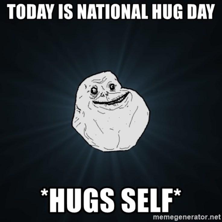 Today is national hug day *hugs self* - Forever Alone | Meme Generator
