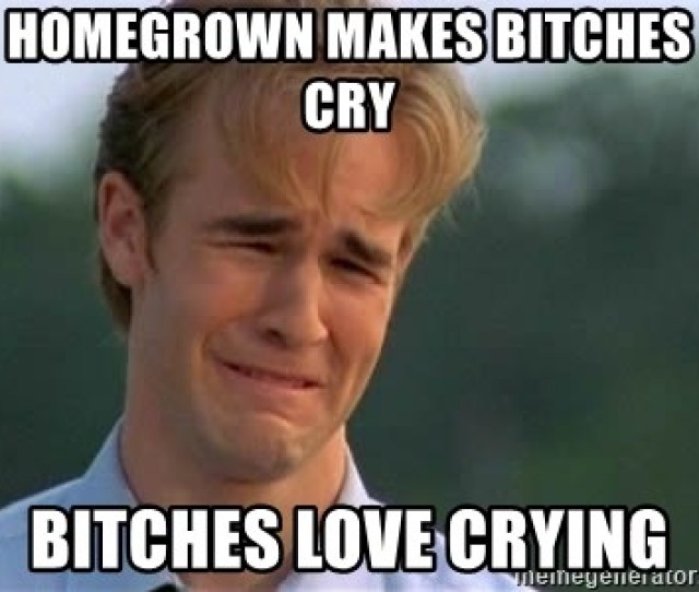 Homegrown Makes Bitches Cry Bitches Love Crying James Van Der Beek