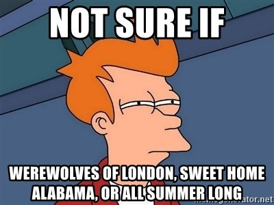 Country living editors select each product featured. Not Sure If Werewolves Of London Sweet Home Alabama Or All Summer Long Futurama Fry Meme Generator