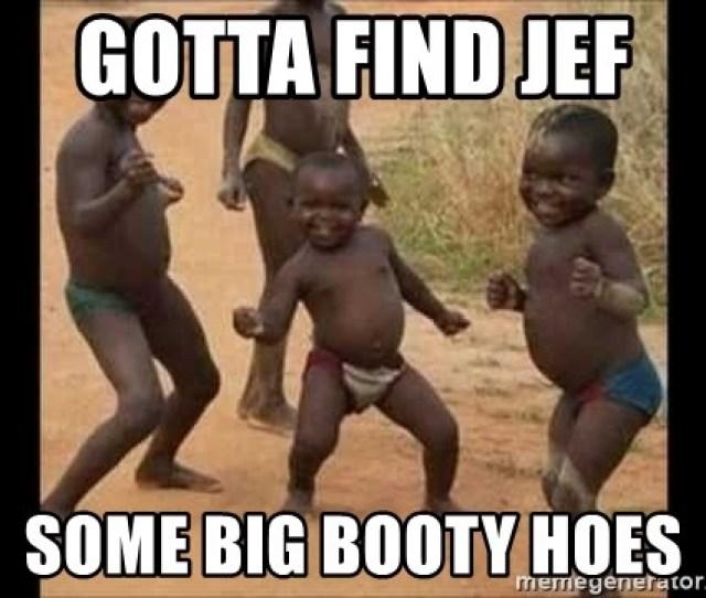 Gotta Find Jef Some Big Booty Hoes Dancing African Kids Meme Generator