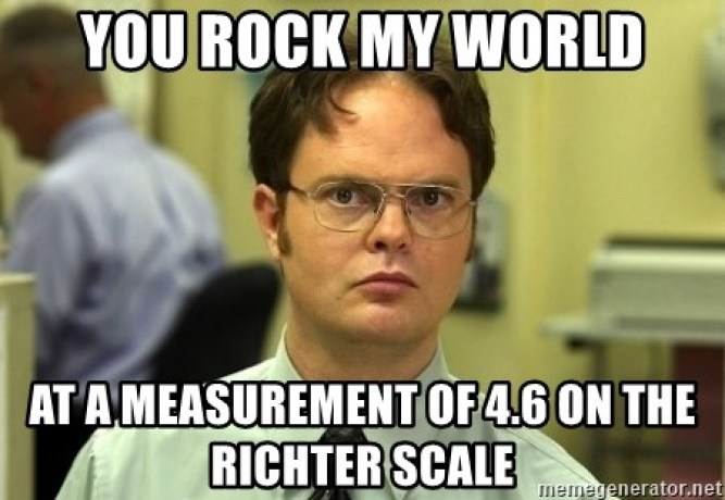 you rock my world at a measurement of 4.6 on the Richter Scale - Dwight  Schrute | Meme Generator