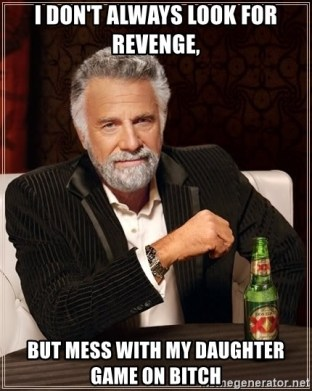 I don't always look for revenge, But mess with my daughter game on bitch -  The Most Interesting Man In The World | Meme Generator