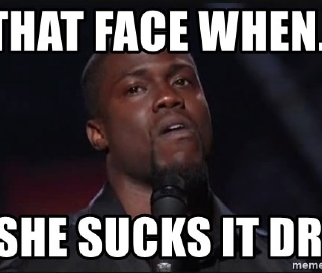 She Sucks It Dry Kevin Hart Face