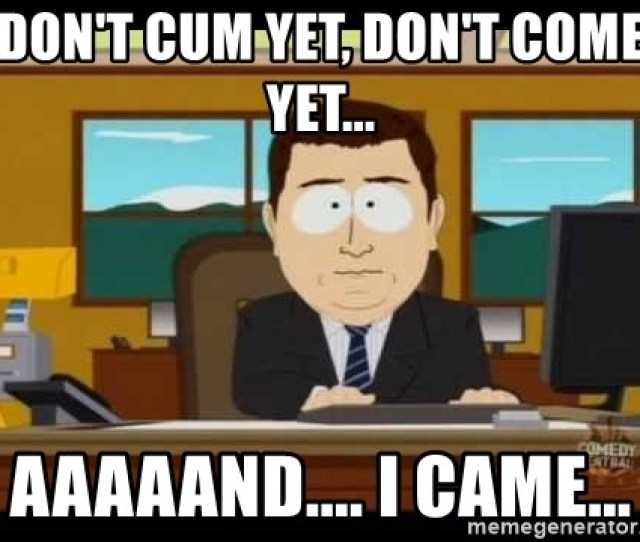 Dont Cum Yet Dont Come Yet Aaaaand I Came South Park Aand Its Gone