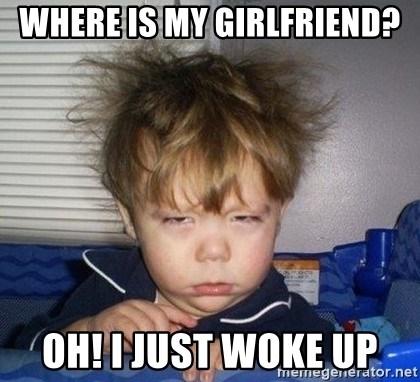 Where Is My Girlfriend Oh I Just Woke Up Wake Up Tired Meme Generator