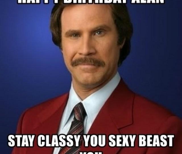 Happy Birthday Alan Stay Classy You Sexy Beast You Anchorman
