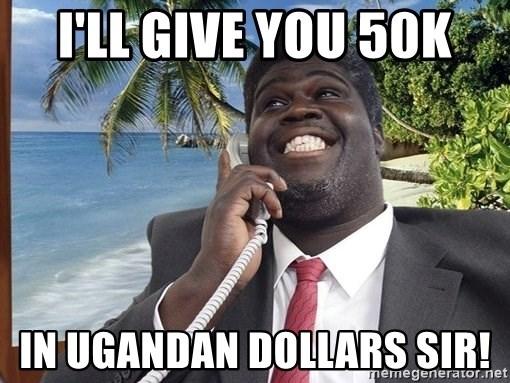 I'LL Give You 50K In UGANDAN Dollars SIR! - George Agdgdgwngo | Meme  Generator