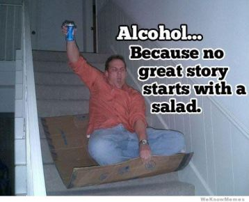 http://weknowmemes.com/wp-content/uploads/2012/11/alcohol-because-no-great-story-begins-with-a-salad.jpg