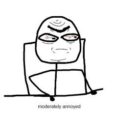 https://www.google.com.au/search?q=annoyed+memes&safe=active&client=tablet-android-samsung&tbm=isch&tbo=u&source=univ&sa=X&ei=6aFFVdDaIojymQWmj4HYAw&ved=0CCwQ7Ak&biw=800&bih=1280#imgrc=riR5Tw0HMd_qsM%253A%3BE_Ocoq-igh6j7M%3Bhttp%253A%252F%252Fi2.kym-cdn.com%252Fentries%252Ficons%252Foriginal%252F000%252F008%252F561%252Fmoderately_annoyed.avi.jpeg.mp3.whogivesafuck.jpg%3Bhttp%253A%252F%252Fknowyourmeme.com%252Fmemes%252Fmoderately-annoyed%3B391%3B387