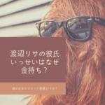 渡辺リサの彼氏いっせい(中田壱清)はなぜ金持ち?親が社長でブランド経営してる?