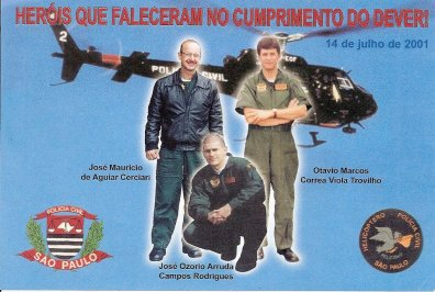 """Em 14 de julho de 2.001, usando o helicóptero """"Pelicano 2"""", Policiais Civis estavam sobrevoando bandidos em fuga, na zona leste, e foram localizados em uma moto quando seguiam para Guarulhos, com os quais trocaram tiros. Um dos policiais foi alvejado pelos criminosos e, em seguida, o piloto, ao fazer manobra arrojada, não pôde evitar que fios de alta tensão enroscassem na cauda do aparelho, provocando a queda em que morreram as três pessoas. Otávio Marcos Correa Viola Trovilho, de 41 anos, Delegado de Polícia de 2ª classe, lotado na Delegacia Geral de Polícia, classificado no Departamento de Investigações sobre Crimes Patrimoniais (Depatri), faleceu na queda do helicóptero. José Maurício de Aguiar Cerciari, de 43 anos, Delegado de Polícia de 2ª classe, padrão IV, lotado na Delegacia Geral de Polícia, outro que morreu no acidente aéreo. José Osório de Arruda Campos Rodrigues, de 32 anos, Investigador de Polícia, no SAT desde 8 de maio de 2000, também morreu na queda do helicóptero. Ficou gravemente ferido o quarto ocupante do aparelho, o Agente de Telecomunicações Marco Aurélio de Toledo. (enviado pelo Agente Policial da Delegacia Anti Sequestro de Campinas Adriano Barros)."""