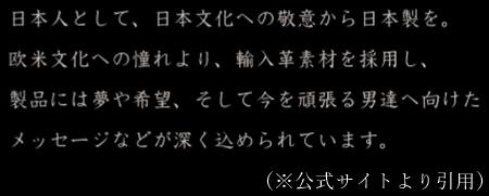 「日本人として、日本文化への敬意から日本製を。欧米文化への憧れより、輸入革素材を採用し、製品には夢や希望、そして今を頑張る男性達へ向けたメッセージなどが深く込められています。」