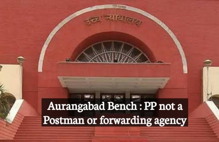 Aurangabad Bench : PP not a Postman or forwarding agency