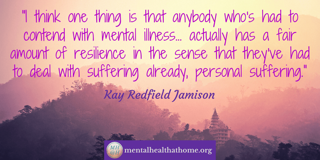 "Kay Redfield Jamison quote: ""Anybody who's had to contend with mental illness actually has a fair amount of resilience in the sense that they've already had to deal with suffering already"""