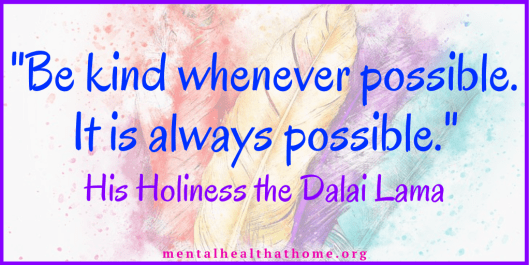 "Quote from the Dalai Lama: ""Be kind whenever possible. It is always possible."""