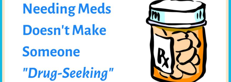 "Needing meds doesn't make someone ""drug-seeking"" – image of an Rx pill bottle"