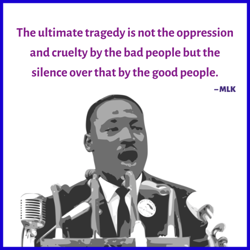 """Martin Luther King: """"The ultimate tragedy is not the oppression and cruelty by the bad people but the silence over that by the good people."""""""