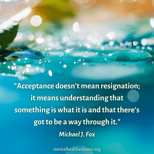 """""""Acceptance doesn't mean resignation; it means understanding that something is what it is and that there's got to be a way through it"""" – Michael J. Fox"""
