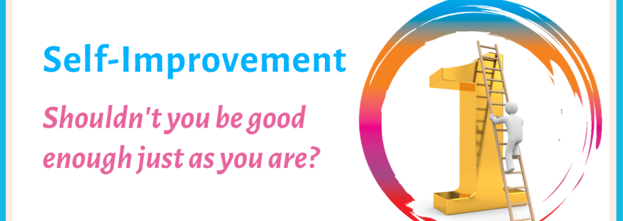 Self-improvement: Shouldn't you be good enough just as you are?