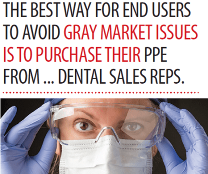 THE BEST WAY FOR END USERS TO AVOID GRAY MARKET ISSUES IS TO PURCHASE THEIR PPE FROM ... DENTAL SALES REPS.