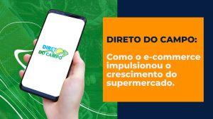 Direto do Campo: como o e-commerce impulsionou o crescimento do supermercado.