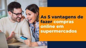 As 5 vantagens de fazer compras online em supermercados